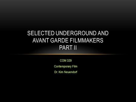 COM 329 Contemporary Film Dr. Kim Neuendorf SELECTED UNDERGROUND AND AVANT GARDE FILMMAKERS PART II.