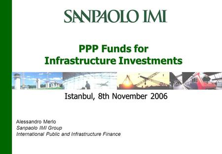 PPP Funds for Infrastructure Investments Istanbul, 8th November 2006 Alessandro Merlo Sanpaolo IMI Group International Public and Infrastructure Finance.