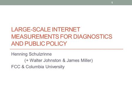 LARGE-SCALE INTERNET MEASUREMENTS FOR DIAGNOSTICS AND PUBLIC POLICY Henning Schulzrinne (+ Walter Johnston & James Miller) FCC & Columbia University 1.