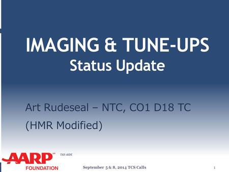 TAX-AIDE IMAGING & TUNE-UPS Status Update Art Rudeseal – NTC, CO1 D18 TC (HMR Modified) September 5 & 8, 2014 TCS Calls1.