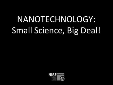 NANOTECHNOLOGY: Small Science, Big Deal!. What is nano? Small and different Studying and making tiny things New technologies Part of our society and our.