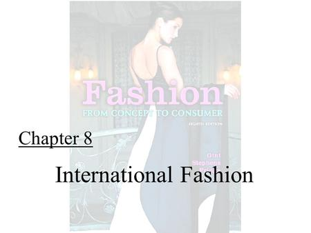 Chapter 8 International Fashion. Fashion From Concept to Consumer, 8/e© 2005 Pearson Education, Inc. Gini Frings Upper Saddle River, New Jersey 07458.