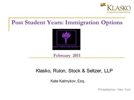 Post Student Years: Immigration Options February 2011 Klasko, Rulon, Stock & Seltzer, LLP Kate Kalmykov, Esq. Philadelphia – New York.