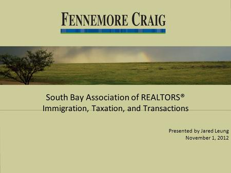 South Bay Association of REALTORS® Immigration, Taxation, and Transactions Presented by Jared Leung November 1, 2012.