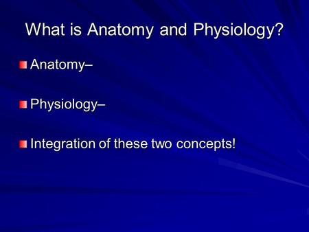 What is Anatomy and Physiology? Anatomy–Physiology– Integration of these two concepts!