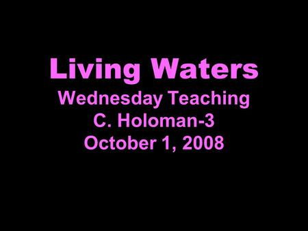 Living Waters Wednesday Teaching C. Holoman-3 October 1, 2008.