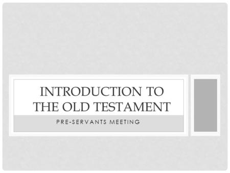 PRE-SERVANTS MEETING INTRODUCTION TO THE OLD TESTAMENT.