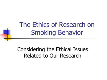The Ethics of Research on Smoking Behavior Considering the Ethical Issues Related to Our Research.