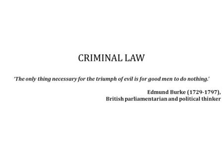 CRIMINAL LAW 'The only thing necessary for the triumph of evil is for good men to do nothing.' Edmund Burke (1729-1797), British parliamentarian and political.