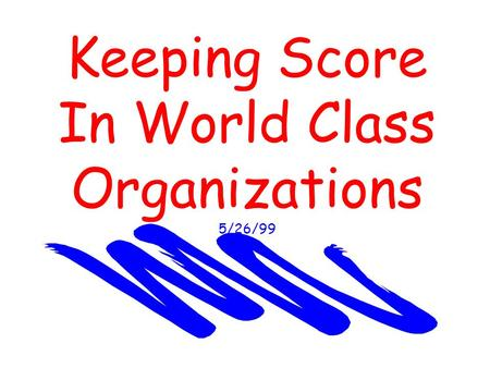 Keeping Score In World Class Organizations 5/26/99.