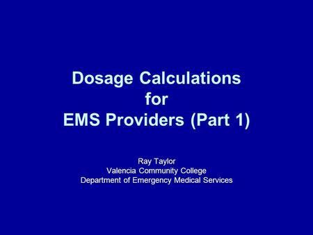 Dosage Calculations for EMS Providers (Part 1) Ray Taylor Valencia Community College Department of Emergency Medical Services.