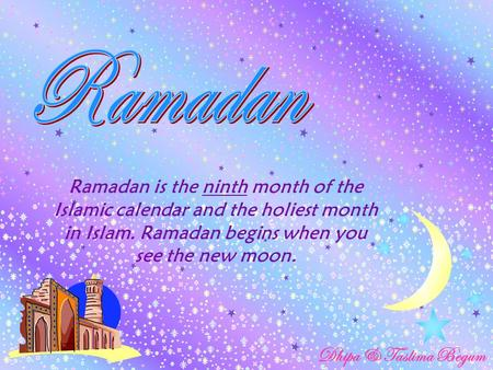 Ramadan is the ninth month of the Islamic calendar and the holiest month in Islam. Ramadan begins when you see the new moon. Dhipa & Taslima Begum.