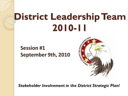 District Leadership Team 2010-11 Stakeholder Involvement in the District Strategic Plan! Session #1 September 9th, 2010.