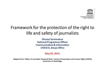 Framework for the protection of the right to life and safety of journalists Oluseyi Soremekun National Programme Officer Communication & Information UNESCO,