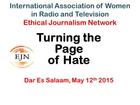 International Association of Women in Radio and Television Ethical Journalism Network Turning the Page of Hate Dar Es Salaam, May 12 th 2015.
