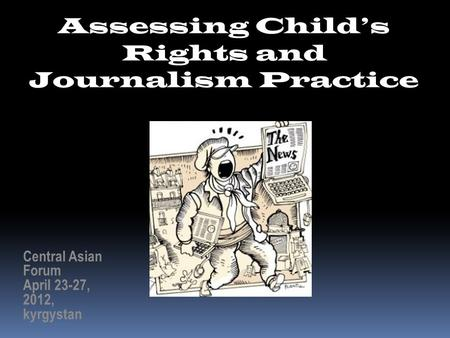 Assessing Child's Rights and Journalism Practice Central Asian Forum April 23-27, 2012, kyrgystan.