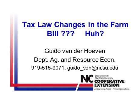 Tax Law Changes in the Farm Bill ??? Huh? Guido van der Hoeven Dept. Ag. and Resource Econ. 919-515-9071,