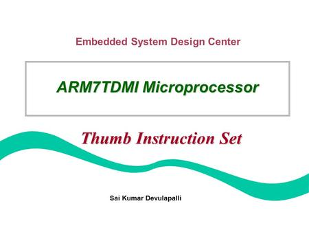 Embedded System Design Center Sai Kumar Devulapalli ARM7TDMI Microprocessor Thumb Instruction Set.