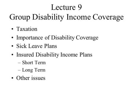 Lecture 9 Group Disability Income Coverage Taxation Importance of Disability Coverage Sick Leave Plans Insured Disability Income Plans –Short Term –Long.