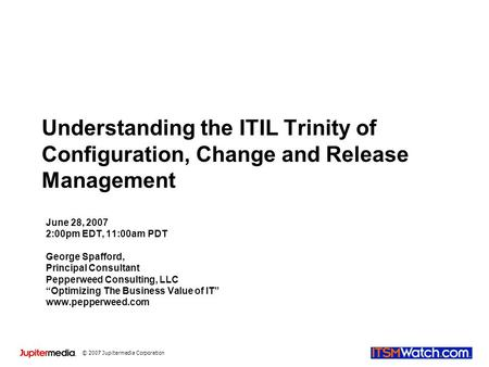 © 2007 Jupitermedia Corporation Understanding the ITIL Trinity of Configuration, Change and Release Management June 28, 2007 2:00pm EDT, 11:00am PDT George.