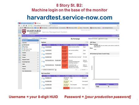 8 Story St. B2: Machine login on the base of the monitor 1 harvardtest.service-now.com Username = your 8-digit HUIDPassword = [your production password]