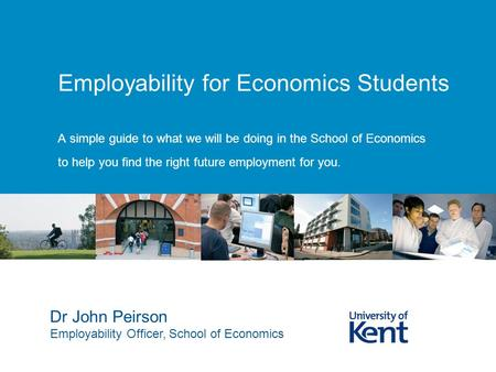 Employability for Economics Students A simple guide to what we will be doing in the School of Economics to help you find the right future employment for.