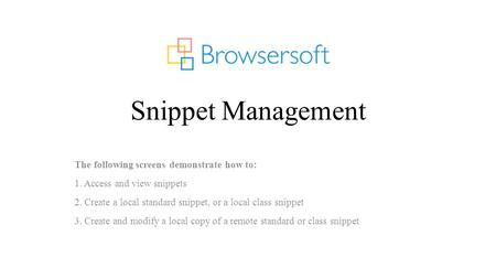 Snippet Management The following screens demonstrate how to: 1. Access and view snippets 2. Create a local standard snippet, or a local class snippet 3.