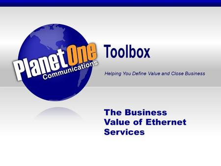 Toolbox Helping You Define Value and Close Business The Business Value of Ethernet Services.