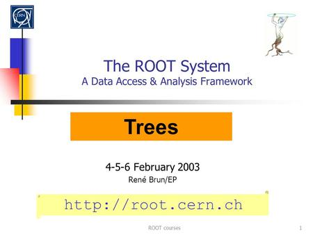 ROOT courses1 The ROOT System A Data Access & Analysis Framework 4-5-6 February 2003 Ren é Brun/EP  Trees.