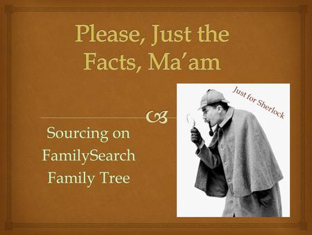 Sourcing on FamilySearch Family Tree Just for Sherlock.