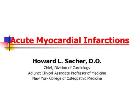 <strong>Acute</strong> Myocardial Infarctions Howard L. Sacher, D.O. Chief, Division of Cardiology Adjunct Clinical Associate Professor of Medicine New York College of.