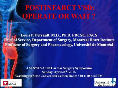 POSTINFARCT VSD: POSTINFARCT VSD: OPERATE OR WAIT ? Louis P. Perrault, M.D., Ph.D, FRCSC, FACS Chief of Service, Department of Surgery, Montreal Heart.