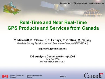 Geodetic Survey Division EARTH SCIENCES SECTOR Slide 1 Real-Time and Near Real-Time GPS Products and Services from Canada Y. Mireault, P. Tétreault, F.