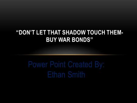 "Power Point Created By: Ethan Smith ""DON'T LET THAT SHADOW TOUCH THEM- BUY WAR BONDS"""