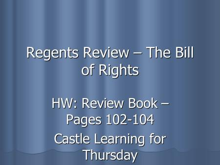 Regents Review – The Bill of Rights HW: Review Book – Pages 102-104 Castle Learning for Thursday.