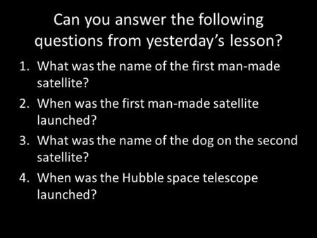 Can you answer the following questions from yesterday's lesson? 1.What was the name of the first man-made satellite? 2.When was the first man-made satellite.