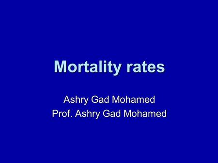 Mortality rates Ashry Gad Mohamed Prof. Ashry Gad Mohamed.