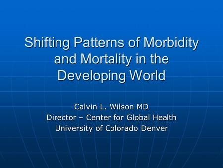 Shifting Patterns of Morbidity and Mortality in the Developing World Calvin L. Wilson MD Director – Center for Global Health University of Colorado Denver.