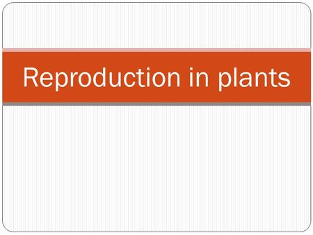 Reproduction in plants. What is reproduction? Reproduction is the process by which organisms produce more of their own kind.