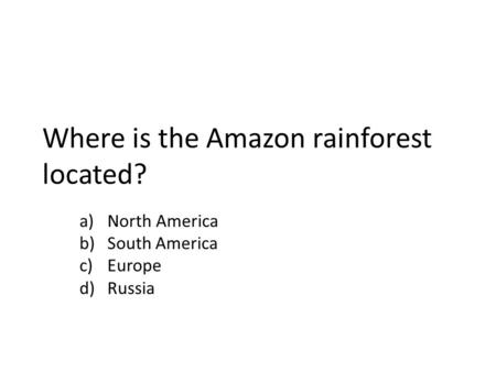 Where is the Amazon rainforest located? a)North America b)South America c)Europe d)Russia.