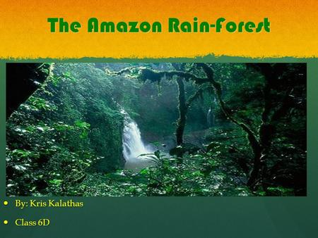 The Amazon Rain-Forest By: Kris Kalathas By: Kris Kalathas Class 6D Class 6D.
