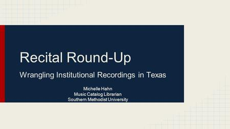 Recital Round-Up Wrangling Institutional Recordings in Texas Michelle Hahn Music Catalog Librarian Southern Methodist University.