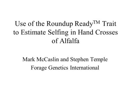 Use of the Roundup Ready TM Trait to Estimate Selfing in Hand Crosses of Alfalfa Mark McCaslin and Stephen Temple Forage Genetics International.
