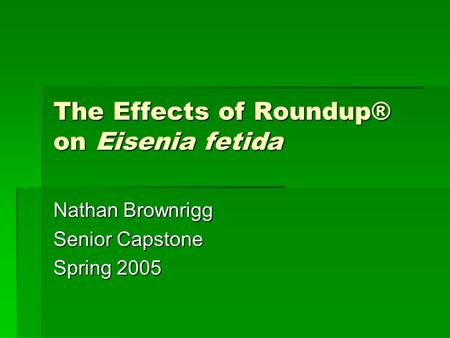 The Effects of Roundup® on Eisenia fetida Nathan Brownrigg Senior Capstone Spring 2005.