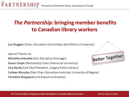 The Partnership: bringing member benefits to Canadian library workers Lou Duggan (Chair, Education Committee, Saint Mary's University) Special Thanks to: