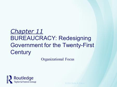 Chapter 11 BUREAUCRACY: Redesigning Government for the Twenty-First Century © 2011 Taylor & Francis Organizational Focus.