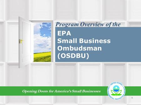 EPA Small Business Ombudsman (OSDBU) Opening Doors for America's Small Businesses Program Overview of the 1.