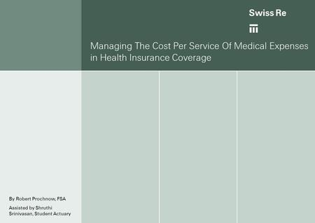 Managing The Cost Per Service Of Medical Expenses in Health Insurance Coverage By Robert Prochnow, FSA Assisted by Shruthi Srinivasan, Student Actuary.