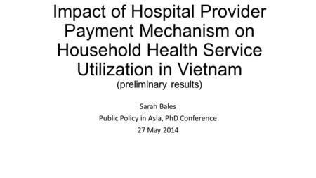 Impact of Hospital Provider Payment Mechanism on Household Health Service Utilization in Vietnam (preliminary results) Sarah Bales Public Policy in Asia,