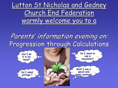 Lutton St Nicholas and Gedney Church End Federation warmly welcome you to a Parents' information evening on: Progression through Calculations Can I do.